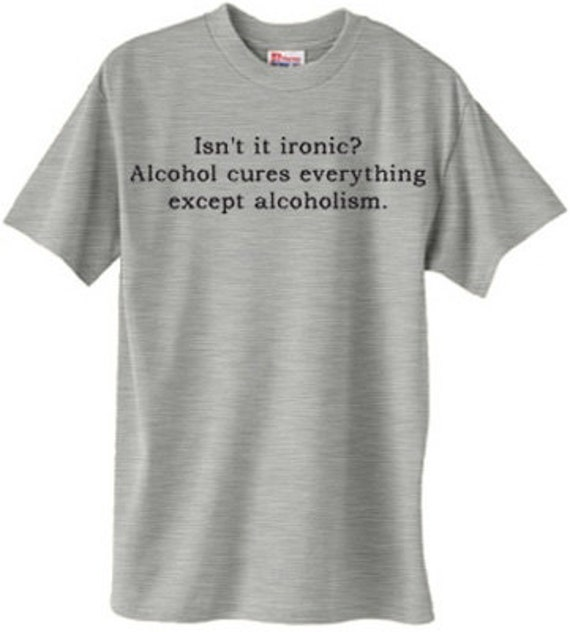 Isn't ironic? Alcohol cures everything except alcoholism.