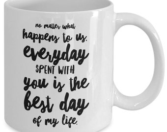 Love inspirational Gift coffee mug - no matter what happens to us, everyday spent with you is the best day of my life - Unique gift mug