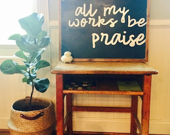 And all my works be praise wood sign