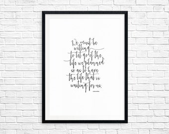 We must be willing to let go of the life we planned so as to have the life that is waiting for us. Joesph Campbell - Digital Print - 8.5x11
