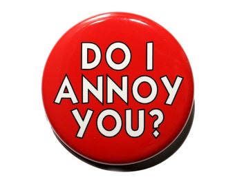 Do I Annoy You - Pinback Button Badge 1 1/2 inch 1.5 - Keychain Magnet or Flatback