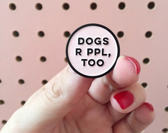 Dogs R PPL, TOO - funny enamel lapel pin for dog lovers - light pastel pink and black