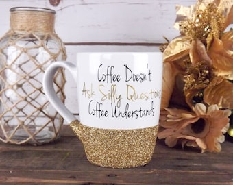 Coffee Doesnt ask Silly Questions, Coffee understands, Coffee Mug Gift, Glitter Mug, Best Friends Gift, Glitter Coffee Mug, Personalized Mug