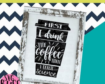 "Science Teacher SVG- ""First I drink the Coffee"" Cutting File for Cricut & Silhouette- svg dxf png file-commercial use ok-instant download"