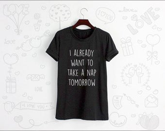 I Already Want To Take A Nap Tomorrow Shirt Tshirt T-shirt Tee Shirt Tops Grey White Unisex Size S M L XL