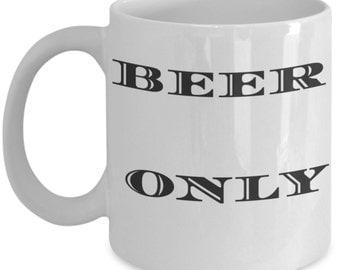 Beer Only 11 Oz Coffee Mug,  Alcohol coffee cup, funny coffee mug, Beer Gift Mug, Funny Humor Mug, ale, bre,brewski, Gift for bf husband