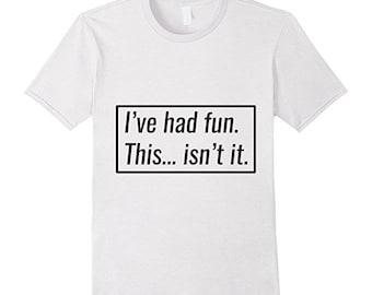 Funny Tshirt, Funny Shirt, I've Had Fun This Isn't It Funny T-shirt for Men and Women, Funny Gift T-Shirt, Funny Tshirts