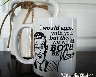 I Would Agree With You - Ceramic Mug