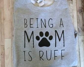 Being A Mom is Ruff - Womens Shirt - Fun Dog Mom Sweatshirt