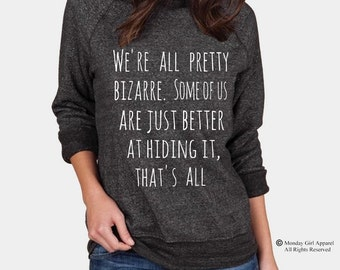 We're all pretty Bizarre Some of us are just better at hiding it that's all Champ Sweatshirt Alternative Apparel long sleeve shirt