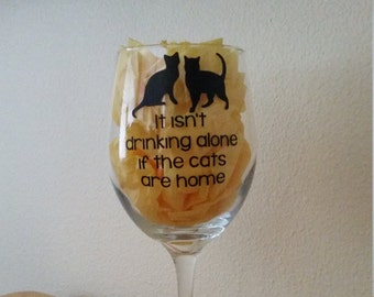 It isn't drinking alone if the cats are home. Wine Glass (or stemless), Pint Glass, Pilsner, Mason Jar or Coffee/Tea Mug.