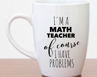 Funny Coffee Mugs | I'm a Math Teacher of Course I Have Problems | Funny Gifts | Gifts for Teachers | Teacher Appreciation