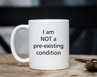 I Am Not a Pre-existing Condition Coffee Mug - Political Mug - Trumpcare - Woman's Rights - Human Rights