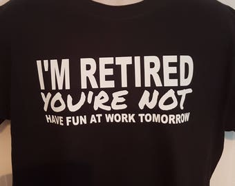 I'm Retired - You're Not Funny T Shirt