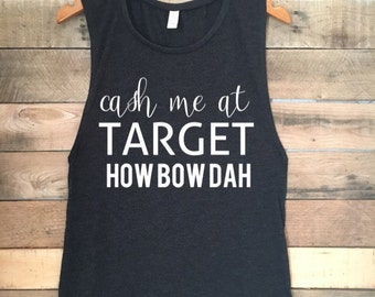 Cash Me at Target Tank Top, Catch Me Outside Tank Top, How Bout Dah Top, How Bout Dat Top, Funny Tshirt, Cash Me Ousside