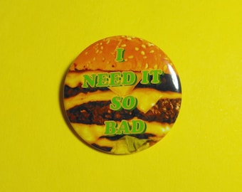 "Hamburger, ""I Need It So Bad"" Pin button."