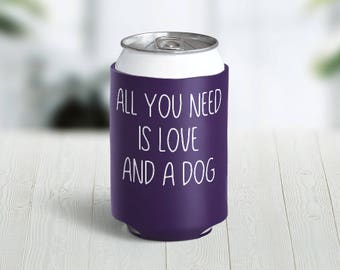 All You Need Is Love and a Dog // Choose Your Color // Custom Neoprene Can Hugger