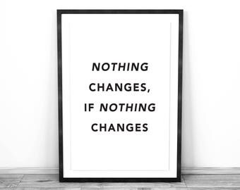 Inspirational Quote - Nothing Changes if Nothing Changes : Physical Print