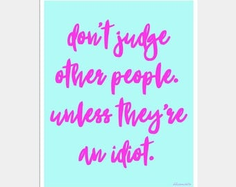 Don't Let Idiots Ruin Your Day - Don't Judge Other People Unless They're an Idiot - Funny Quote Poster - Typography Print - Life Quote Art