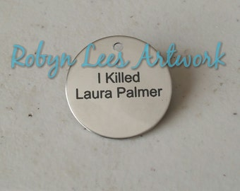 I Killed Laura Palmer Engraved Stainless Steel Disc Brooch Pin on Silver Brooch Back. Twin Peaks, Fire Walk With Me, Costume, Different
