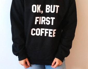 Ok But First Coffee Sweatshirt Unisex slogan women top cute womens gift to her, teen jumper slogan sweatshirt funny slogan coffee saying