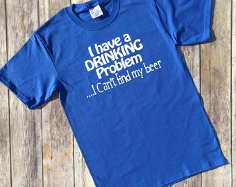 Funny mens tshirt, I have a drinking problem, I cant find my beer, Drinking shirt, Funny adult shirt, Graphic tshirt, Gift for him, Gift