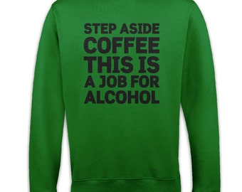 Step Aside Coffee This Is A Job For Alcohol sweatshirt