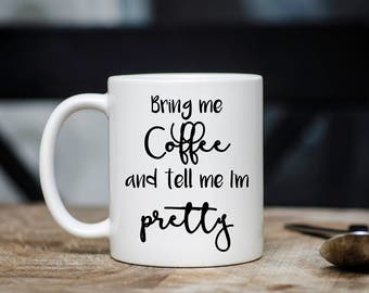 Bring Me Coffee and Tell Me I'm Pretty Coffee Mug, Funny Coffee Mug, Gift for Her under 15, Girlfriend Gift, Wife, Daughter, Coffee Lover
