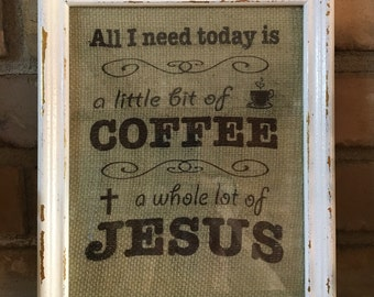 "Burlap Sign ""All I Need Today is a Little Bit of Coffee and a Whole Lot of Jesus"" White Distressed Frame"