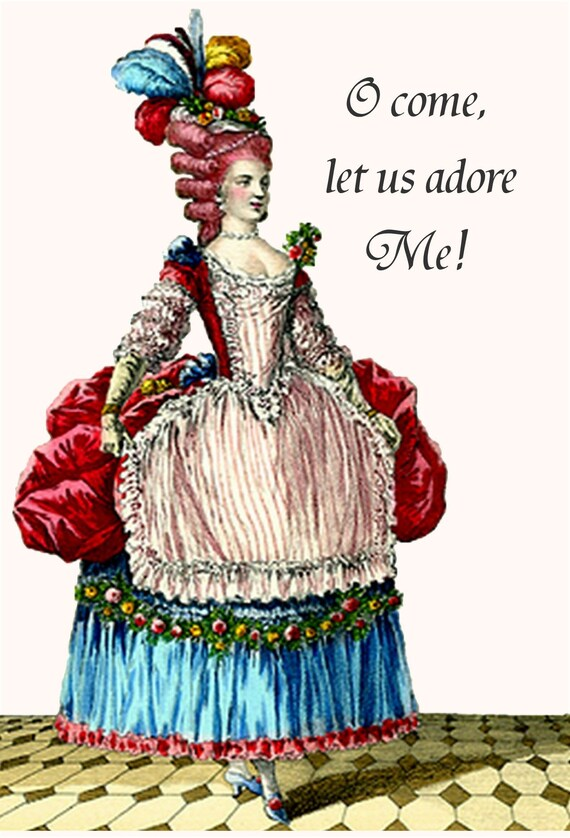 O Come Let Us Adore Me!  Marie Antoinette Card. Funny Quotes. Funny Sayings. Funny Postcards. Marie Antoinette Hair. Marie Antoinette Dress.