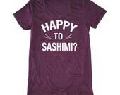 Happy to Sashimi women's t-shirt, foodie t-shirt, chef shirt, sushi shirt, funny asian t-shirt, japanese shirt, funny food t-shirt, food pun