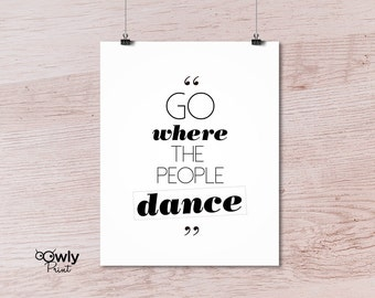 Printable  Go where the people Dance Poster. Printable quote. Wall deco. Printable poster