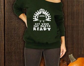Get Your Fat Pants Ready Slouchy Sweater, Football Shirt, Thanksgiving Shirt, Turkey T-Shirt, Super Bowl Shirt, Turkey Holiday Womens CT-813