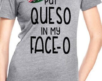Put Queso in my Face - O Woman's / Ladies Super Soft Shirt / Cinco de Mayo Shirt / Serape Sombrero