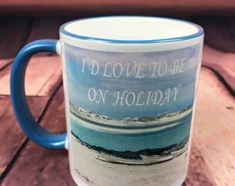 I'd love to be on Holiday! - CERAMIC MUG