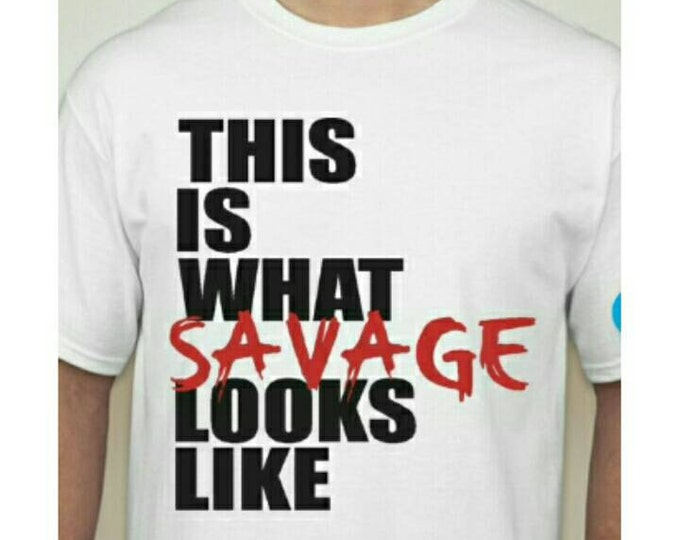This is what SAVAGE looks like!! Shirt