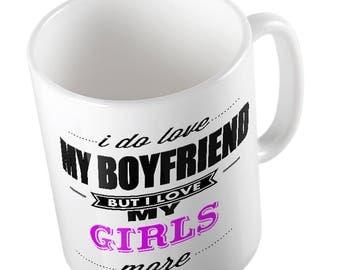 I Do LOVE My Boyfriend but I love MY GIRLS More Mug