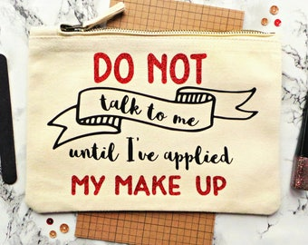Do Not Talk To Me Until I've Applied My Make Up Bag, Funny Make Up Bag, Gift For Her, Cosmetic Bag, Makeup Bag, Make Up Pouch, Teenager Gift