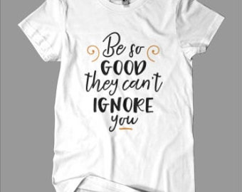 Be Good They Can't Ignore You - graphic tee - new year - new me -