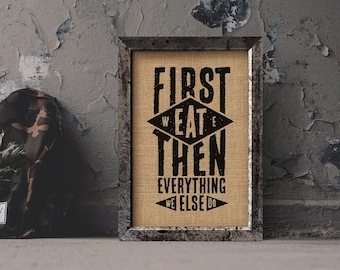 First We Eat Then We Do Everything Else Burlap Print/ Kitchen Decor/Eat/House warming*****FREE DOMESTIC SHIPPING*****