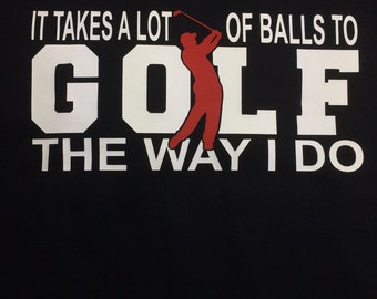 It takes a lot of balls to golf the way I do, Two color Custom Tshirt, husband, dad, golf, balls, funny, daddy, fathers day, golf balls