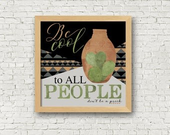 Be Cool To All People - Don't be a prick - Cactus Art - Frame not included