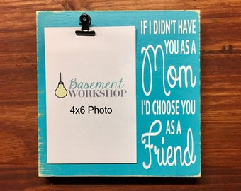 If i didnt have you as a mom i'd choose you as a friend photo block - wood photo display - mom picture frame - gift for mom - customizable