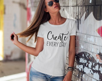 Creative Women's Short Sleeve T-Shirt - Create Every Day Cotton Jersey Knit Shirt -  Gift for Artist -  For Her - Multiple Colors and Sizes