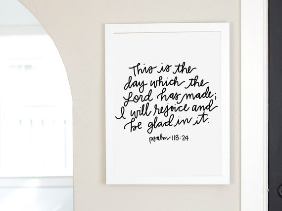 This is the day which the Lord has made; I will rejoice and be glad in it. Psalm 118:24 bible verse art print digital download