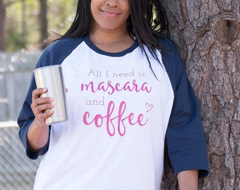 All I Need is Mascara and Coffee Tshirt - Gift for Coffee Lover - Coffee Tshirt - Mascara and Coffee - Baseball Shirt - Raglan - Tee