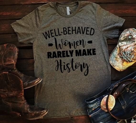 Well Behaved Women Rarely Make History Unisex T Shirt, Country T Shirt, Southern T Shirt, Country Shirt, Inspirational Shirt, Boutique Shirt