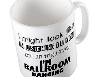 I Might Look Like I'm Listening but in my head I'm BALLROOM DANCING Mug Cheeky gift