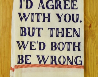 Funny Kitchen Towel - I'd agree with you, but then we'd both be wrong Kitchen Towel - gift for her - funny kitchen decor - christmas gift