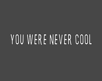 You Were Never Cool